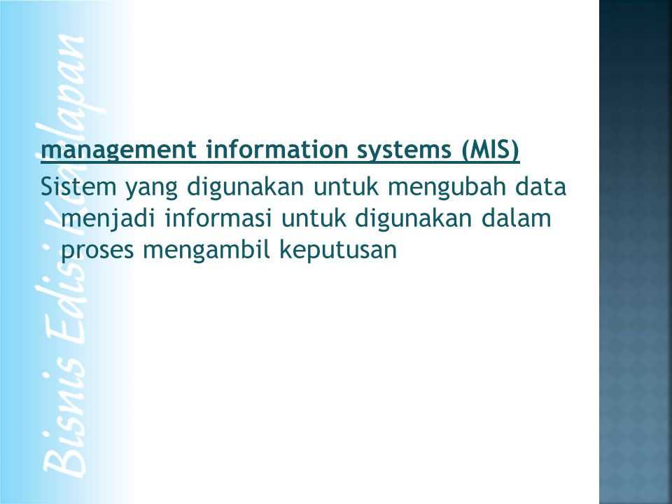 management information systems (MIS) Sistem yang digunakan untuk mengubah data menjadi informasi untuk digunakan dalam proses mengambil keputusan