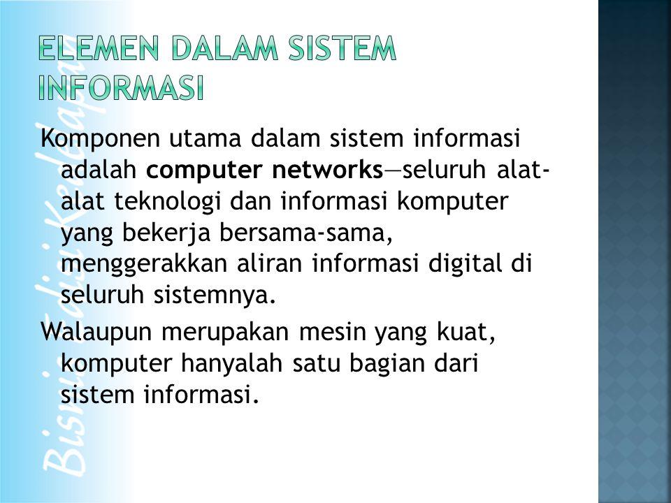 Komponen utama dalam sistem informasi adalah computer networks—seluruh alat- alat teknologi dan informasi komputer yang bekerja bersama-sama, menggerakkan aliran informasi digital di seluruh sistemnya.