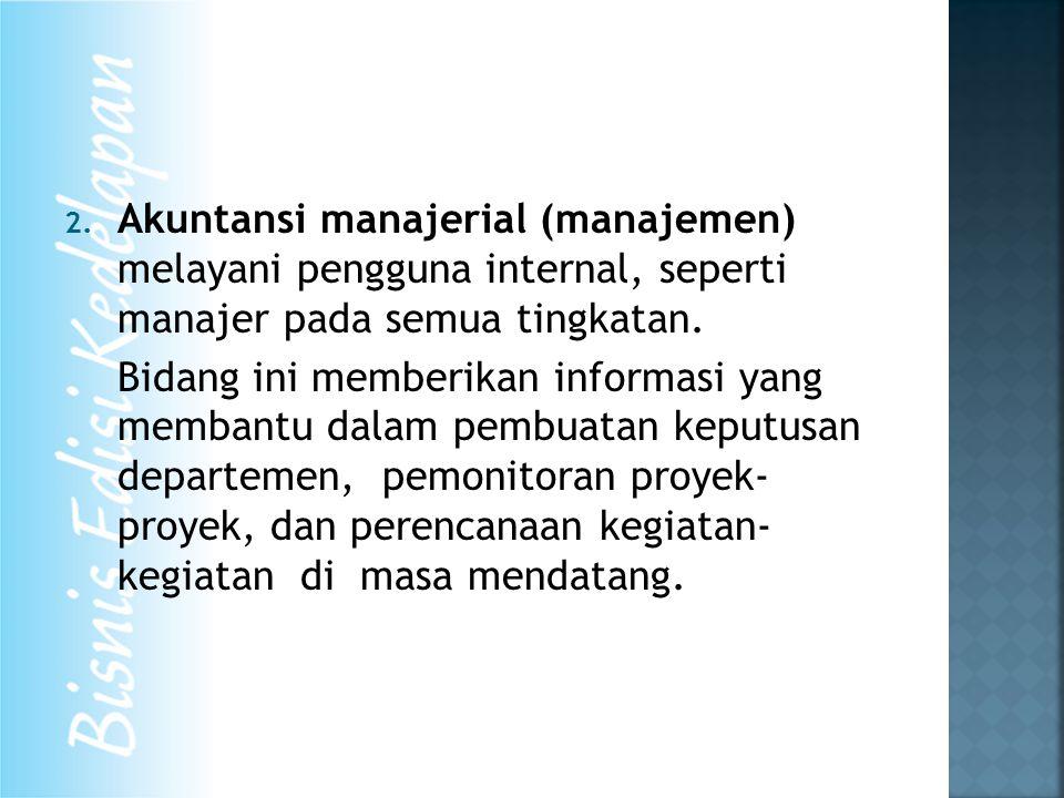 2. Akuntansi manajerial (manajemen) melayani pengguna internal, seperti manajer pada semua tingkatan. Bidang ini memberikan informasi yang membantu da