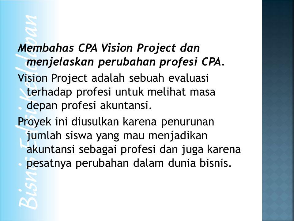 Membahas CPA Vision Project dan menjelaskan perubahan profesi CPA. Vision Project adalah sebuah evaluasi terhadap profesi untuk melihat masa depan pro