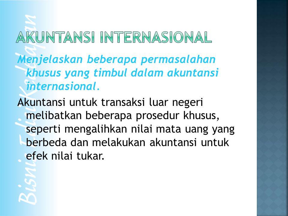 Menjelaskan beberapa permasalahan khusus yang timbul dalam akuntansi internasional. Akuntansi untuk transaksi luar negeri melibatkan beberapa prosedur