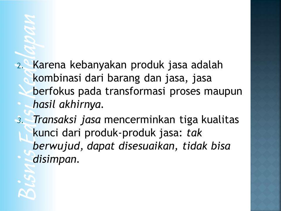 2. Karena kebanyakan produk jasa adalah kombinasi dari barang dan jasa, jasa berfokus pada transformasi proses maupun hasil akhirnya. 3. Transaksi jas