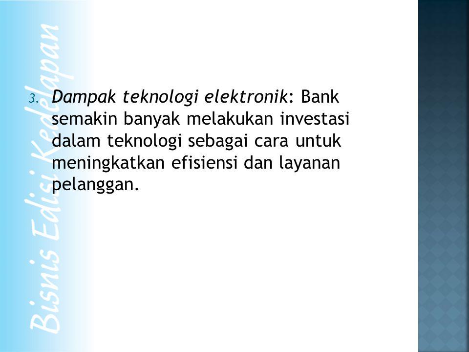 3. Dampak teknologi elektronik: Bank semakin banyak melakukan investasi dalam teknologi sebagai cara untuk meningkatkan efisiensi dan layanan pelangga