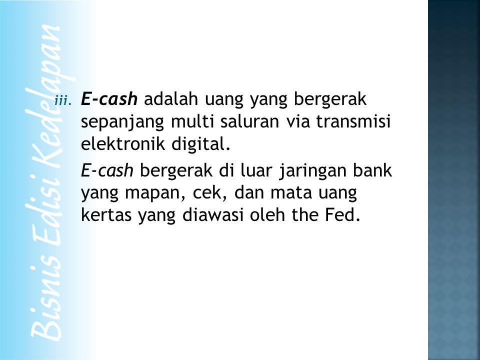 iii. E-cash adalah uang yang bergerak sepanjang multi saluran via transmisi elektronik digital. E-cash bergerak di luar jaringan bank yang mapan, cek,