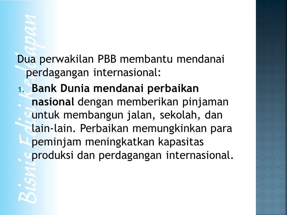 Dua perwakilan PBB membantu mendanai perdagangan internasional: 1. Bank Dunia mendanai perbaikan nasional dengan memberikan pinjaman untuk membangun j