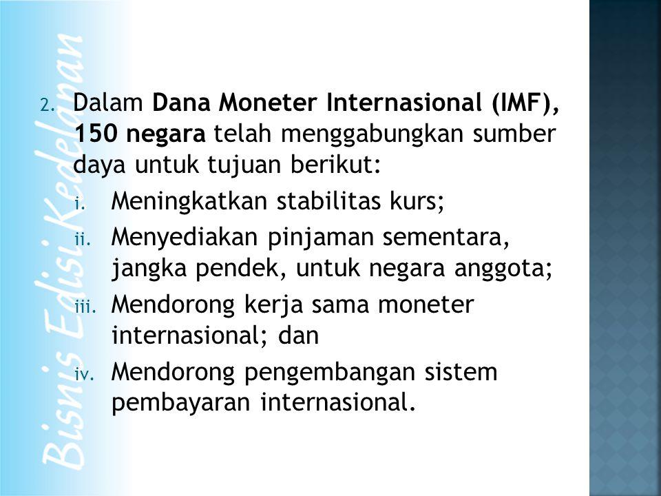 2. Dalam Dana Moneter Internasional (IMF), 150 negara telah menggabungkan sumber daya untuk tujuan berikut: i. Meningkatkan stabilitas kurs; ii. Menye