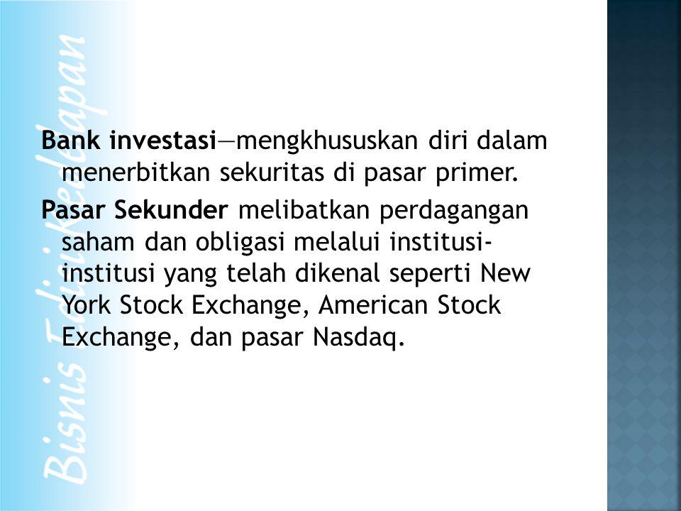 Bank investasi—mengkhususkan diri dalam menerbitkan sekuritas di pasar primer. Pasar Sekunder melibatkan perdagangan saham dan obligasi melalui instit