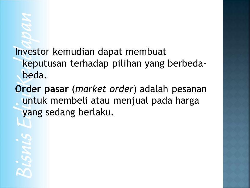 Investor kemudian dapat membuat keputusan terhadap pilihan yang berbeda- beda. Order pasar (market order) adalah pesanan untuk membeli atau menjual pa