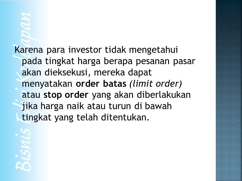 Karena para investor tidak mengetahui pada tingkat harga berapa pesanan pasar akan dieksekusi, mereka dapat menyatakan order batas (limit order) atau stop order yang akan diberlakukan jika harga naik atau turun di bawah tingkat yang telah ditentukan.