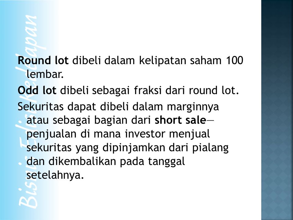 Round lot dibeli dalam kelipatan saham 100 lembar. Odd lot dibeli sebagai fraksi dari round lot. Sekuritas dapat dibeli dalam marginnya atau sebagai b