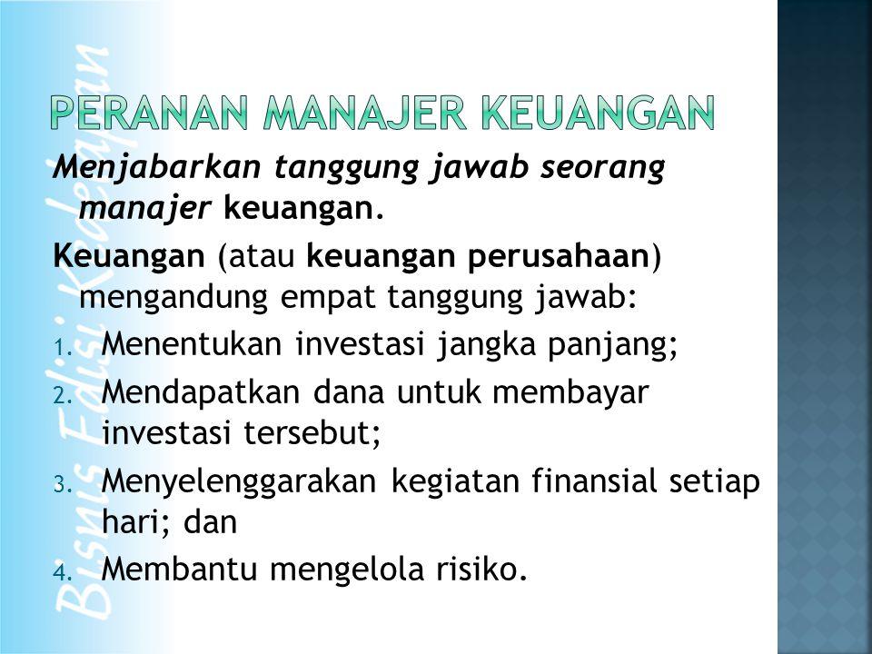 Menjabarkan tanggung jawab seorang manajer keuangan. Keuangan (atau keuangan perusahaan) mengandung empat tanggung jawab: 1. Menentukan investasi jang