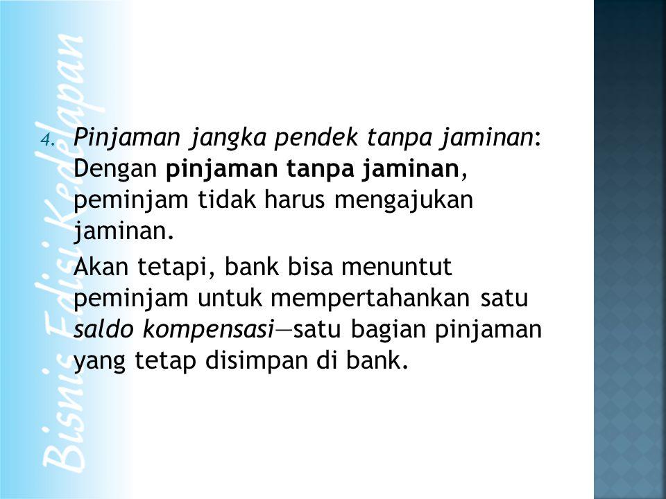 4. Pinjaman jangka pendek tanpa jaminan: Dengan pinjaman tanpa jaminan, peminjam tidak harus mengajukan jaminan. Akan tetapi, bank bisa menuntut pemin
