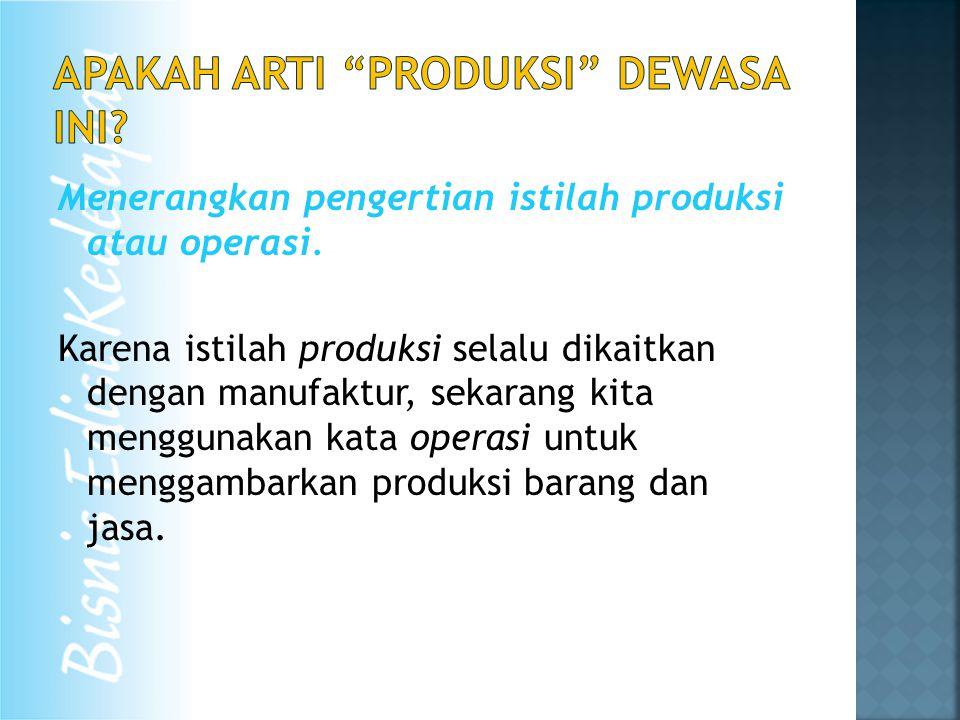 Menerangkan pengertian istilah produksi atau operasi. Karena istilah produksi selalu dikaitkan dengan manufaktur, sekarang kita menggunakan kata opera