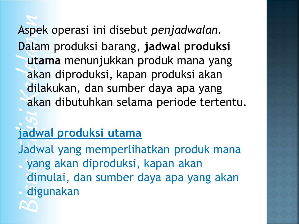 Aspek operasi ini disebut penjadwalan. Dalam produksi barang, jadwal produksi utama menunjukkan produk mana yang akan diproduksi, kapan produksi akan