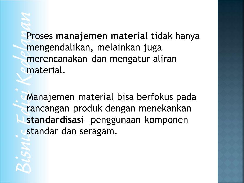 Proses manajemen material tidak hanya mengendalikan, melainkan juga merencanakan dan mengatur aliran material.
