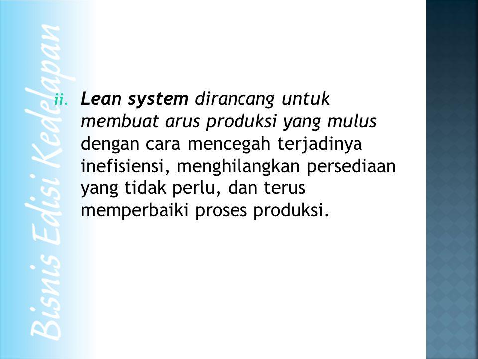 ii. Lean system dirancang untuk membuat arus produksi yang mulus dengan cara mencegah terjadinya inefisiensi, menghilangkan persediaan yang tidak perl