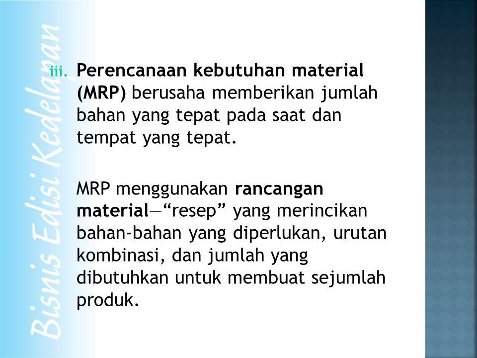 iii. Perencanaan kebutuhan material (MRP) berusaha memberikan jumlah bahan yang tepat pada saat dan tempat yang tepat. MRP menggunakan rancangan mater