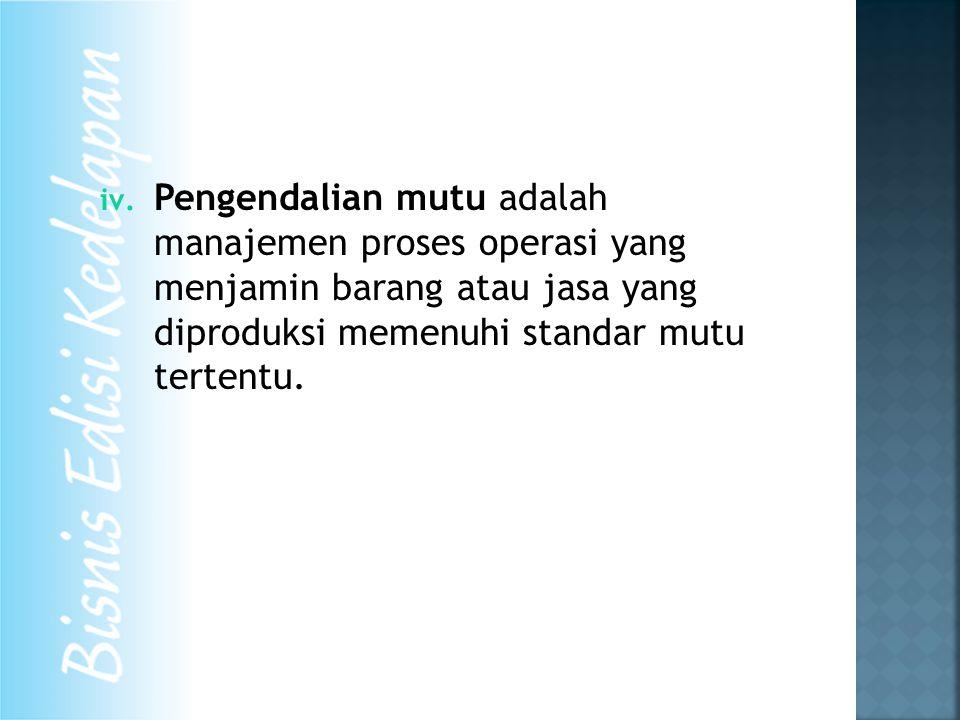iv. Pengendalian mutu adalah manajemen proses operasi yang menjamin barang atau jasa yang diproduksi memenuhi standar mutu tertentu.