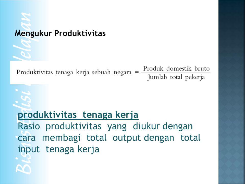 Mengukur Produktivitas produktivitas tenaga kerja Rasio produktivitas yang diukur dengan cara membagi total output dengan total input tenaga kerja
