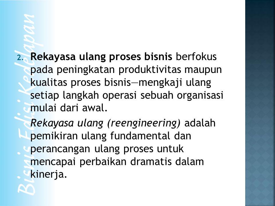 2. Rekayasa ulang proses bisnis berfokus pada peningkatan produktivitas maupun kualitas proses bisnis—mengkaji ulang setiap langkah operasi sebuah org