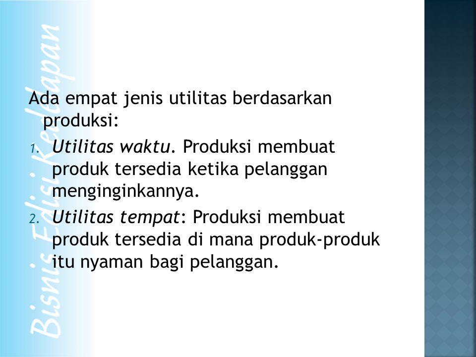 Ada empat jenis utilitas berdasarkan produksi: 1. Utilitas waktu. Produksi membuat produk tersedia ketika pelanggan menginginkannya. 2. Utilitas tempa