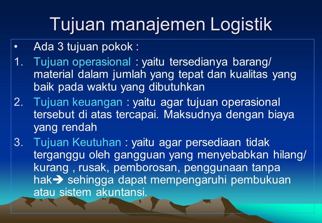Tujuan manajemen Logistik •Ada 3 tujuan pokok : 1.Tujuan operasional : yaitu tersedianya barang/ material dalam jumlah yang tepat dan kualitas yang baik pada waktu yang dibutuhkan 2.Tujuan keuangan : yaitu agar tujuan operasional tersebut di atas tercapai.
