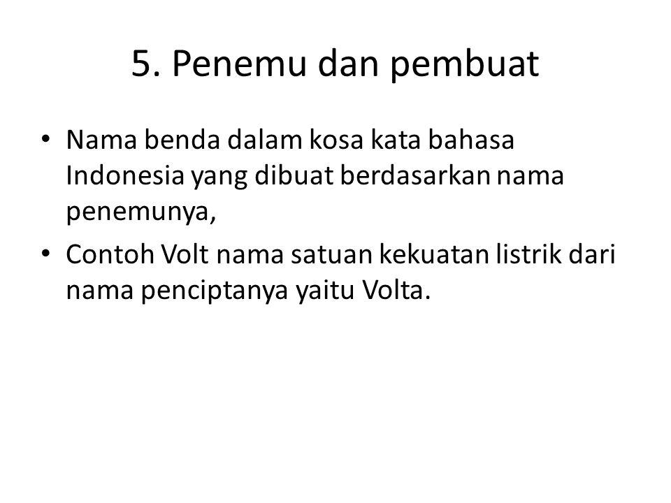 5. Penemu dan pembuat • Nama benda dalam kosa kata bahasa Indonesia yang dibuat berdasarkan nama penemunya, • Contoh Volt nama satuan kekuatan listrik