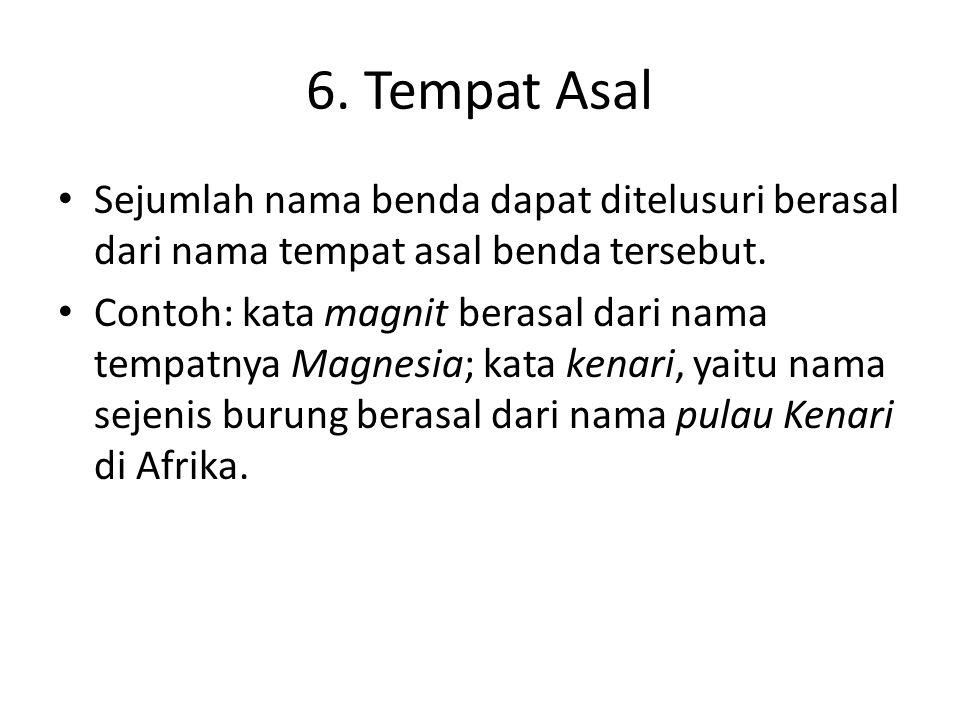 6.Tempat Asal • Sejumlah nama benda dapat ditelusuri berasal dari nama tempat asal benda tersebut.