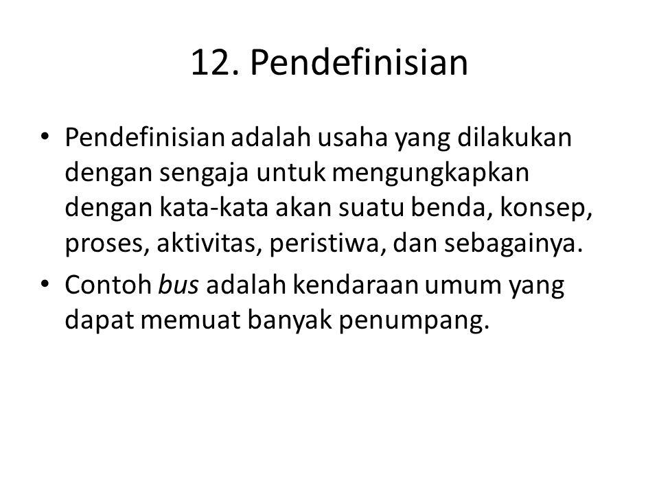12. Pendefinisian • Pendefinisian adalah usaha yang dilakukan dengan sengaja untuk mengungkapkan dengan kata-kata akan suatu benda, konsep, proses, ak