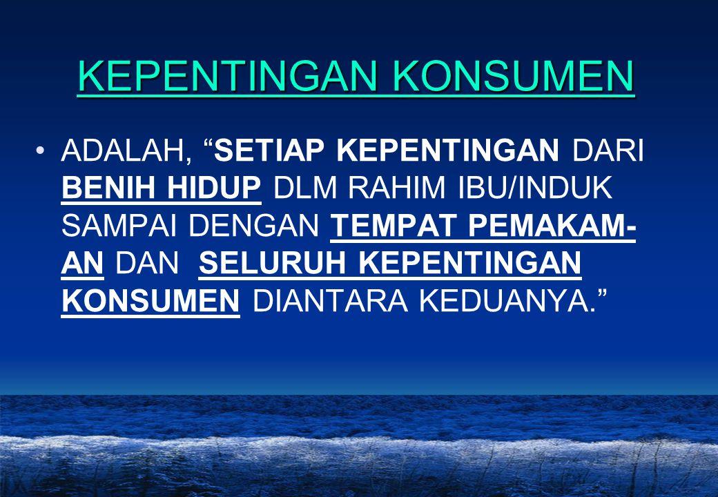 """14 KEPENTINGAN KONSUMEN •ADALAH, """"SETIAP KEPENTINGAN DARI BENIH HIDUP DLM RAHIM IBU/INDUK SAMPAI DENGAN TEMPAT PEMAKAM- AN DAN SELURUH KEPENTINGAN KON"""