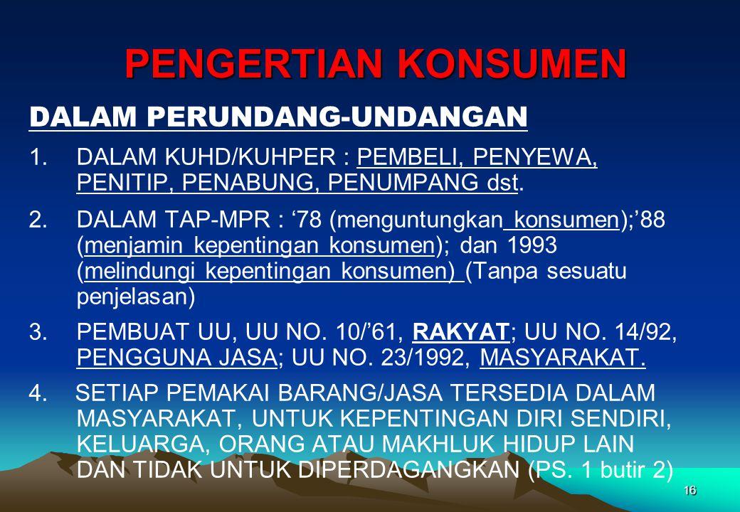 PENGERTIAN KONSUMEN PENGERTIAN KONSUMEN DALAM PERUNDANG-UNDANGAN 1.DALAM KUHD/KUHPER : PEMBELI, PENYEWA, PENITIP, PENABUNG, PENUMPANG dst. 2.DALAM TAP