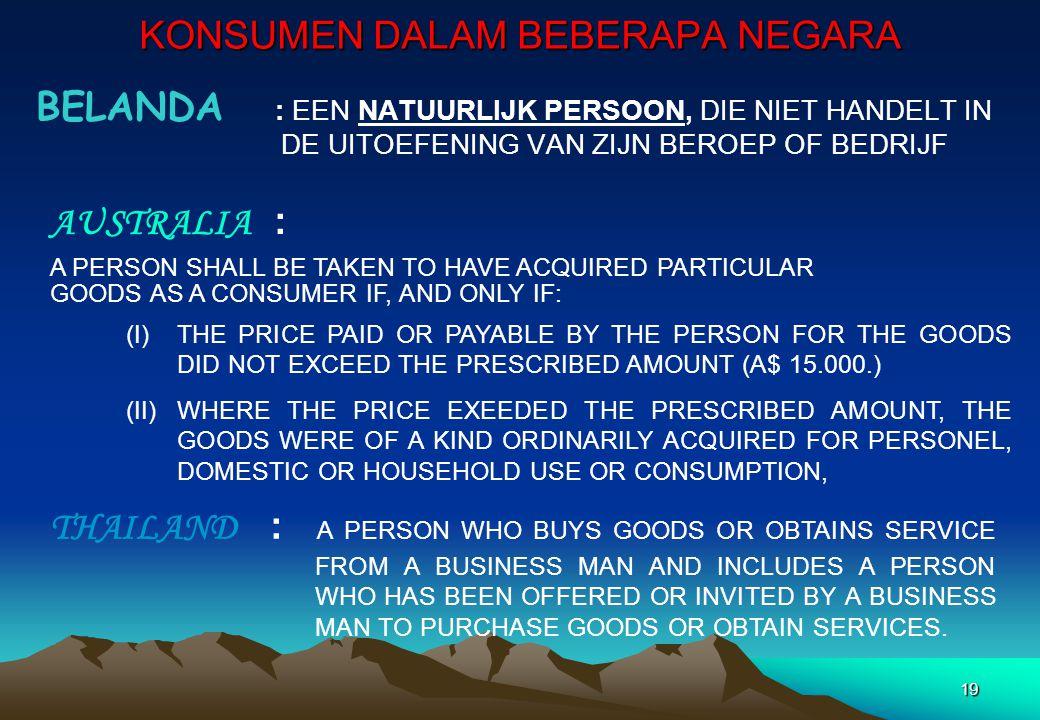 KONSUMEN DALAM BEBERAPA NEGARA BELANDA : EEN NATUURLIJK PERSOON, DIE NIET HANDELT IN DE UITOEFENING VAN ZIJN BEROEP OF BEDRIJF 19 AUSTRALIA : A PERSON