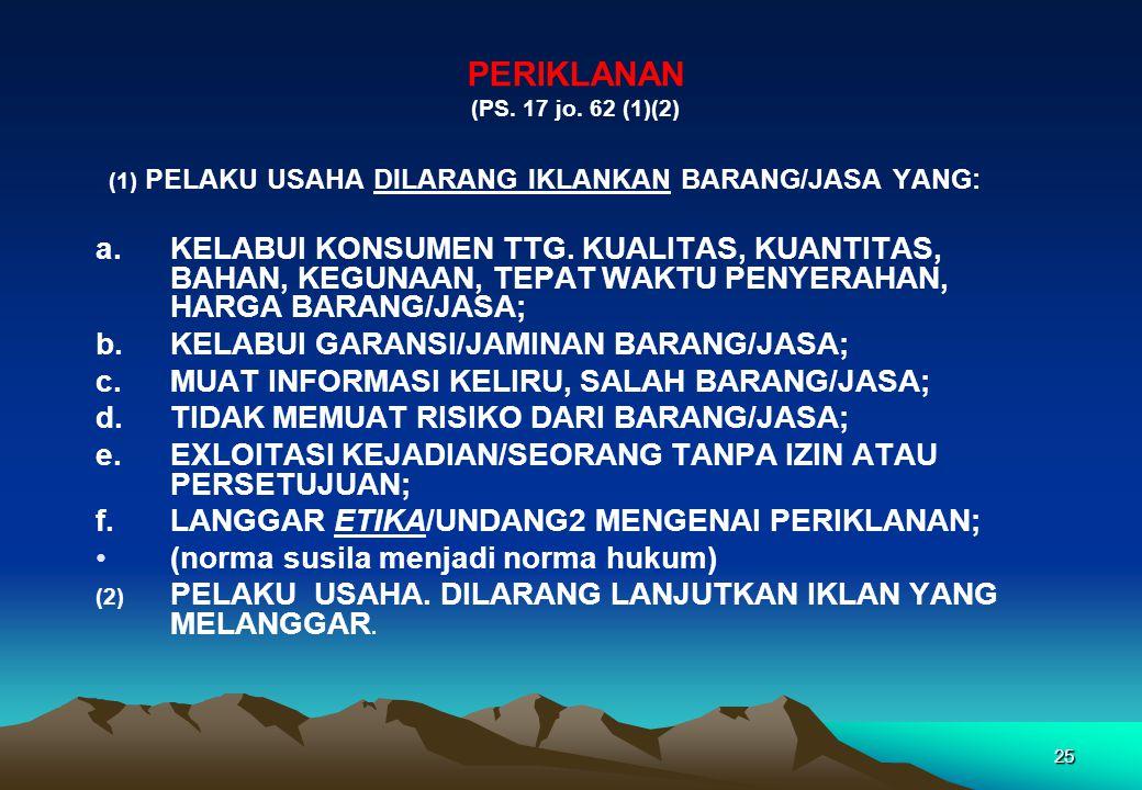PERIKLANAN (PS. 17 jo. 62 (1)(2) (1) PELAKU USAHA DILARANG IKLANKAN BARANG/JASA YANG: a.KELABUI KONSUMEN TTG. KUALITAS, KUANTITAS, BAHAN, KEGUNAAN, TE
