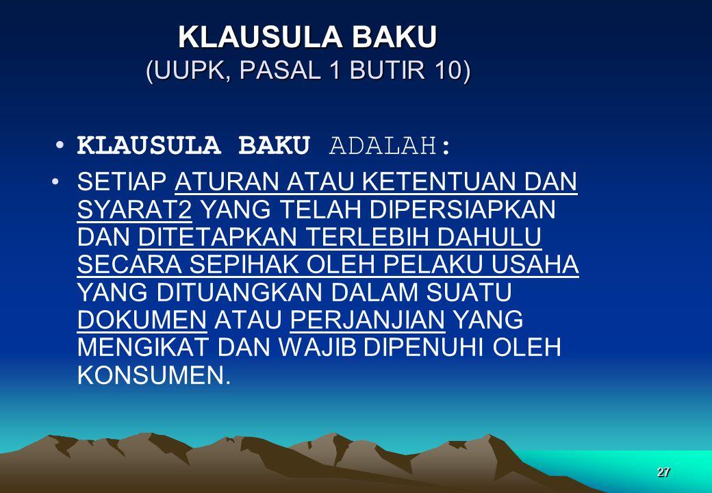27 KLAUSULA BAKU (UUPK, PASAL 1 BUTIR 10) •KLAUSULA BAKU ADALAH: •SETIAP ATURAN ATAU KETENTUAN DAN SYARAT2 YANG TELAH DIPERSIAPKAN DAN DITETAPKAN TERL