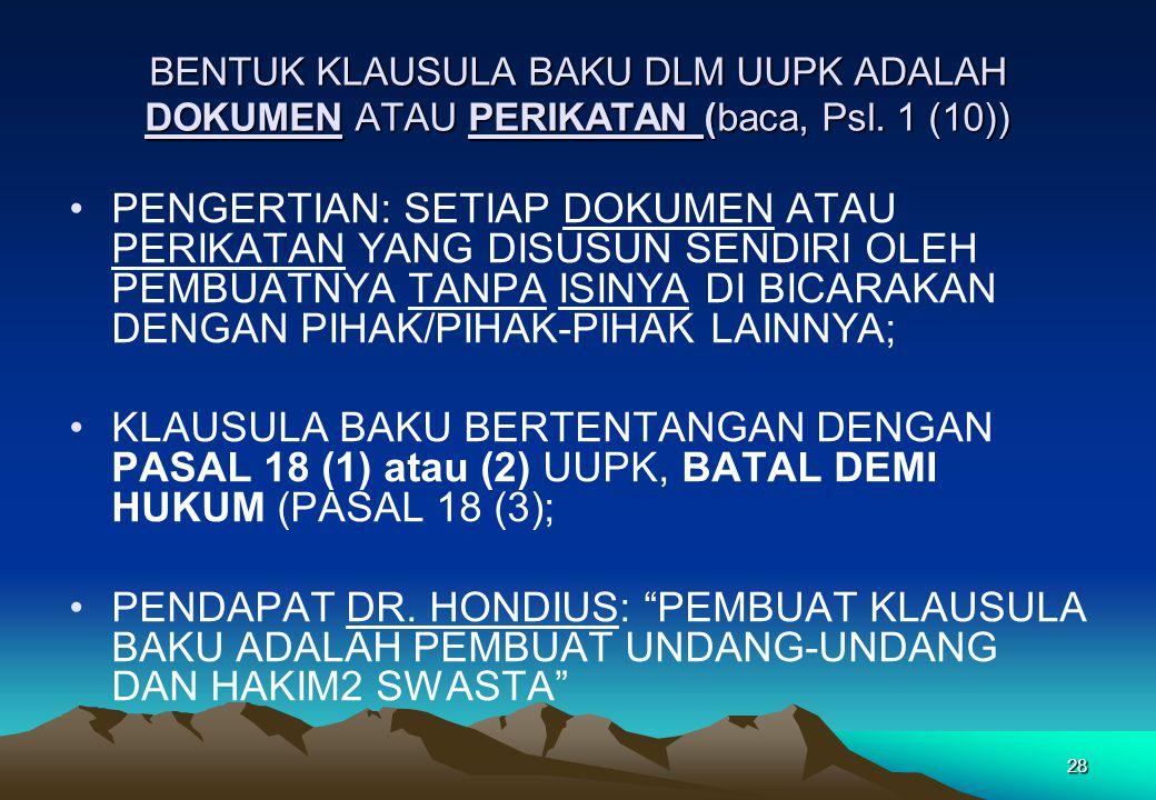 BENTUK KLAUSULA BAKU DLM UUPK ADALAH DOKUMEN ATAU PERIKATAN (baca, Psl. 1 (10)) •PENGERTIAN: SETIAP DOKUMEN ATAU PERIKATAN YANG DISUSUN SENDIRI OLEH P