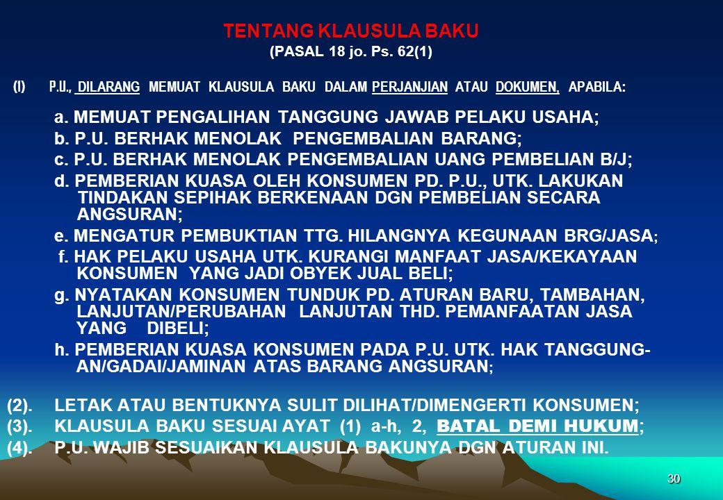 • TENTANG KLAUSULA BAKU (PASAL 18 jo. Ps. 62(1) (1) P.U., DILARANG MEMUAT KLAUSULA BAKU DALAM PERJANJIAN ATAU DOKUMEN, APABILA : a. MEMUAT PENGALIHAN
