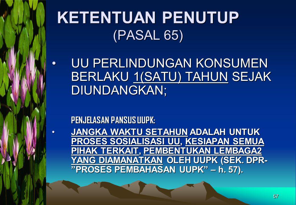 KETENTUAN PENUTUP (PASAL 65) •UU PERLINDUNGAN KONSUMEN BERLAKU 1(SATU) TAHUN SEJAK DIUNDANGKAN; PENJELASAN PANSUS UUPK: •JANGKA WAKTU SETAHUN ADALAH U