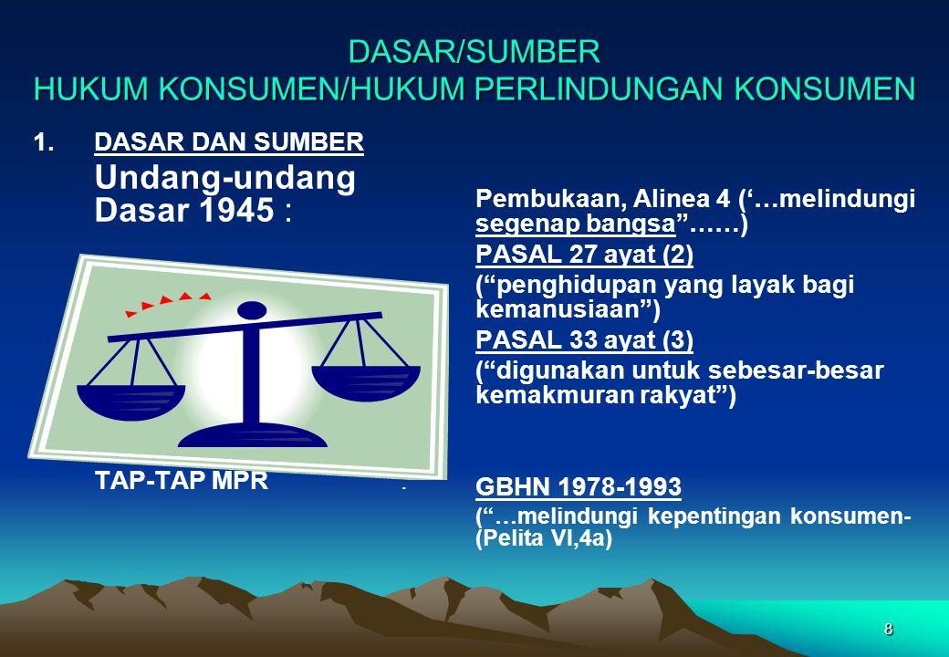 DASAR/SUMBER HUKUM KONSUMEN/HUKUM PERLINDUNGAN KONSUMEN 1.DASAR DAN SUMBER Undang-undang Dasar 1945 : TAP-TAP MPR: Pembukaan, Alinea 4 ('…melindungi s