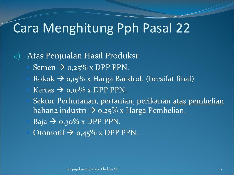 Cara Menghitung Pph Pasal 22 c) Atas Penjualan Hasil Produksi:  Semen  0,25% x DPP PPN.  Rokok  0,15% x Harga Bandrol. (bersifat final)  Kertas 