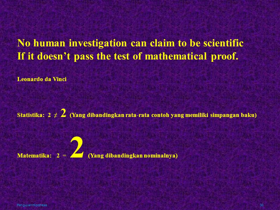 Pengujian Hipothesis30 No human investigation can claim to be scientific If it doesn't pass the test of mathematical proof. Leonardo da Vinci Statisti