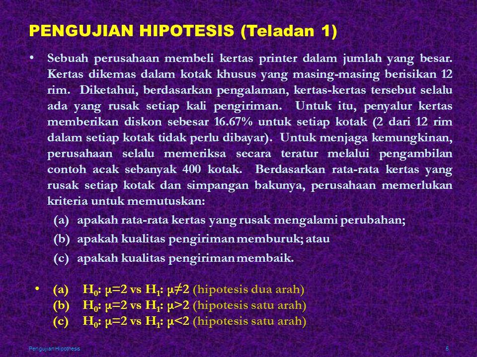 Pengujian Hipothesis6 PENGUJIAN HIPOTESIS (Teladan 1, Lanjutan) •Dari contoh berukuran n=400 diperoleh dan s=1.80 •Jika H 0 benar, maka 95% rata-rata contoh haruslah terletak antara atau antara 1.82 dan 2.18 •Dengan perkataan lain, semua atau akan menyebabkan H 0 ditolak, sedangkan semua akan menyebabkan H 0 gagal ditolak (terpaksa diterima).
