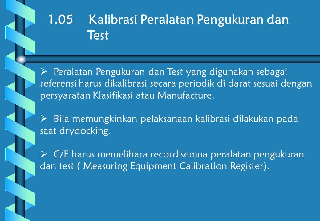 1.05 Kalibrasi Peralatan Pengukuran dan Test  Peralatan Pengukuran dan Test yang digunakan sebagai referensi harus dikalibrasi secara periodik di darat sesuai dengan persyaratan Klasifikasi atau Manufacture.