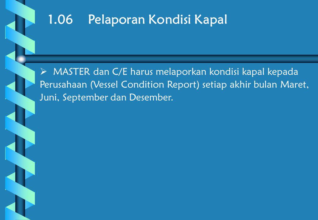 1.06 Pelaporan Kondisi Kapal  MASTER dan C/E harus melaporkan kondisi kapal kepada Perusahaan (Vessel Condition Report) setiap akhir bulan Maret, Juni, September dan Desember.