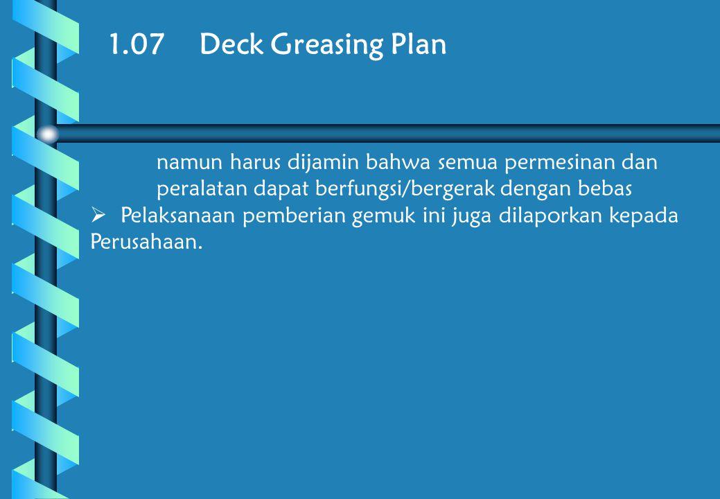 1.07 Deck Greasing Plan namun harus dijamin bahwa semua permesinan dan peralatan dapat berfungsi/bergerak dengan bebas  Pelaksanaan pemberian gemuk ini juga dilaporkan kepada Perusahaan.