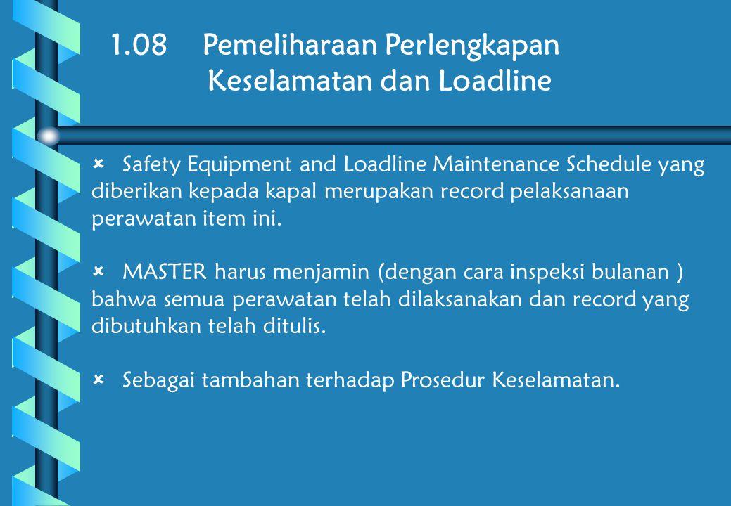 1.08 Pemeliharaan Perlengkapan Keselamatan dan Loadline  Safety Equipment and Loadline Maintenance Schedule yang diberikan kepada kapal merupakan record pelaksanaan perawatan item ini.