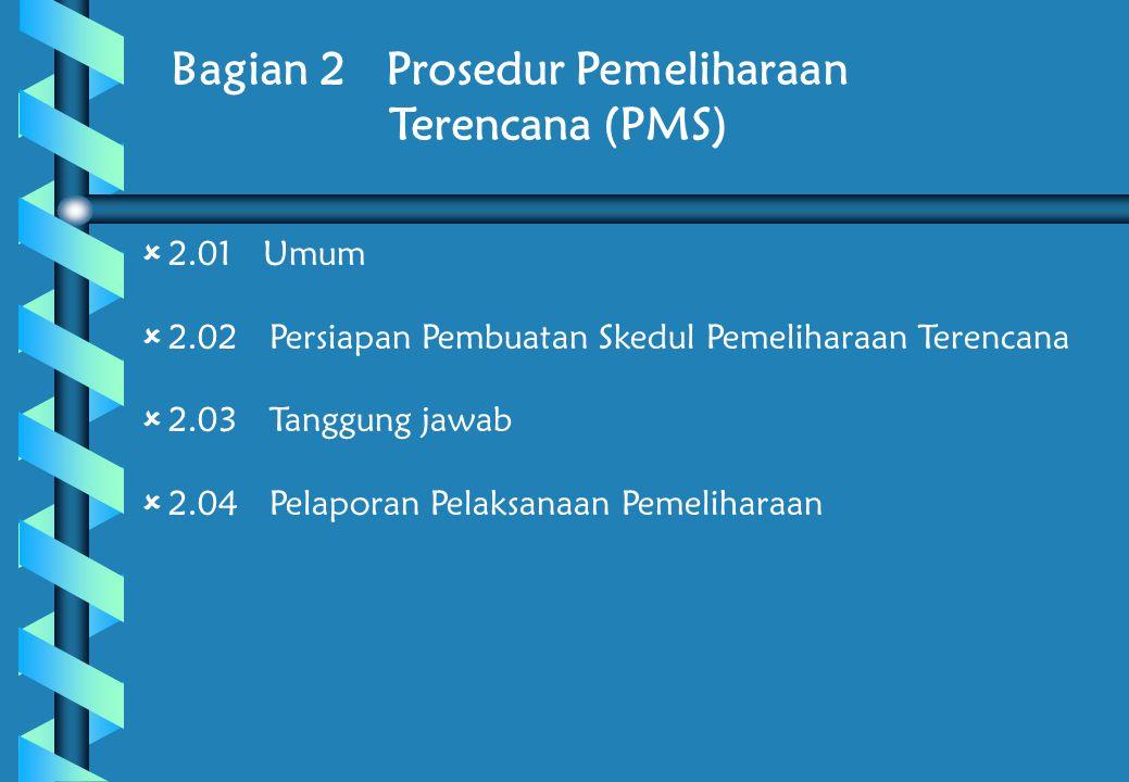 Bagian 2 Prosedur Pemeliharaan Terencana (PMS)  2.01 Umum  2.02 Persiapan Pembuatan Skedul Pemeliharaan Terencana  2.03 Tanggung jawab  2.04 Pelaporan Pelaksanaan Pemeliharaan