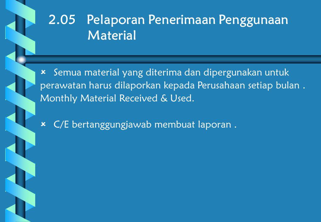 2.05 Pelaporan Penerimaan Penggunaan Material  Semua material yang diterima dan dipergunakan untuk perawatan harus dilaporkan kepada Perusahaan setiap bulan.