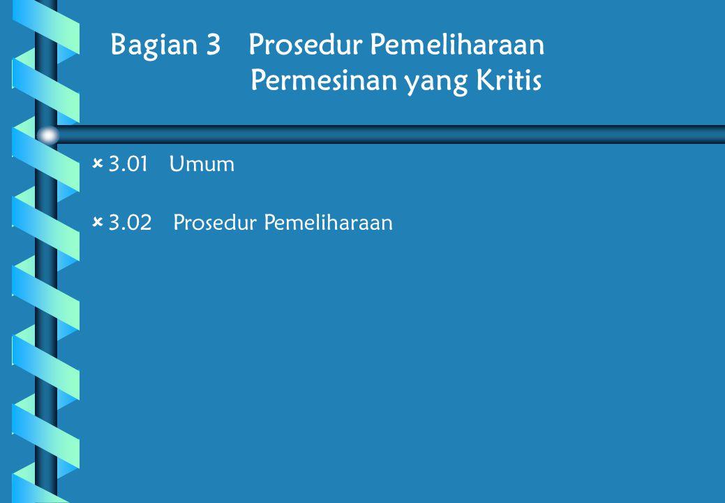 Bagian 3 Prosedur Pemeliharaan Permesinan yang Kritis  3.01 Umum  3.02 Prosedur Pemeliharaan