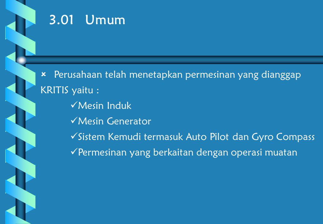 3.01 Umum  Perusahaan telah menetapkan permesinan yang dianggap KRITIS yaitu :  Mesin Induk  Mesin Generator  Sistem Kemudi termasuk Auto Pilot dan Gyro Compass  Permesinan yang berkaitan dengan operasi muatan
