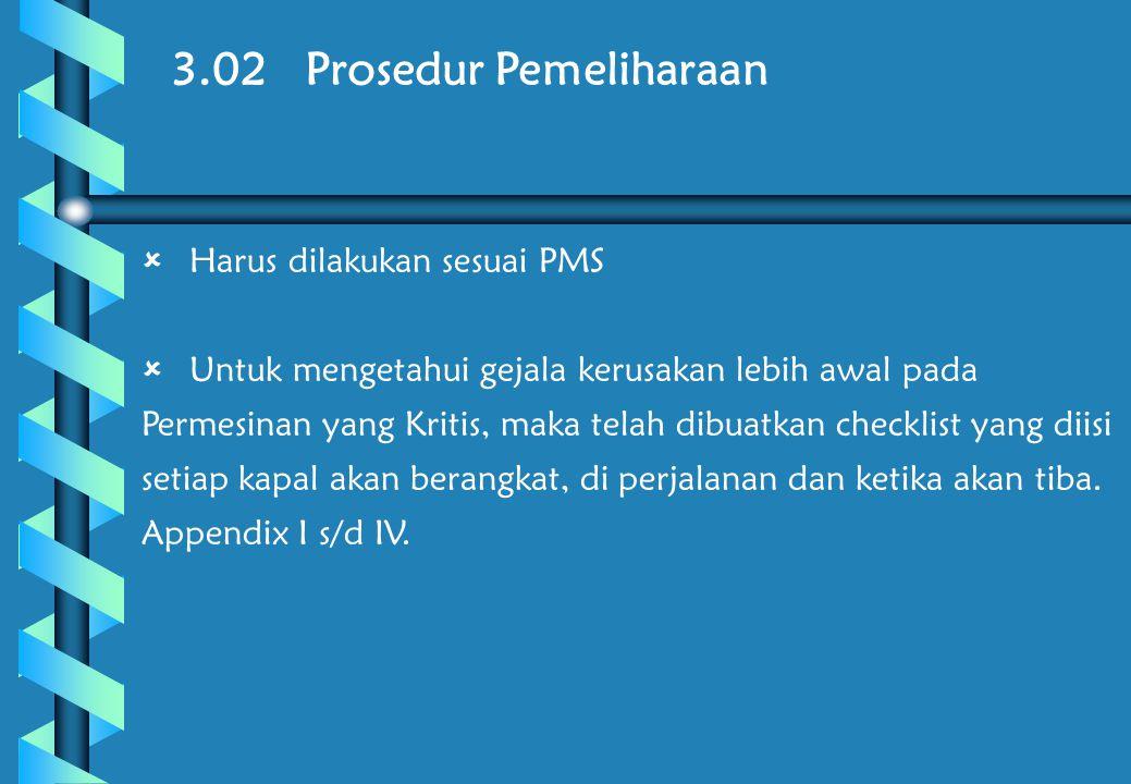3.02 Prosedur Pemeliharaan  Harus dilakukan sesuai PMS  Untuk mengetahui gejala kerusakan lebih awal pada Permesinan yang Kritis, maka telah dibuatkan checklist yang diisi setiap kapal akan berangkat, di perjalanan dan ketika akan tiba.